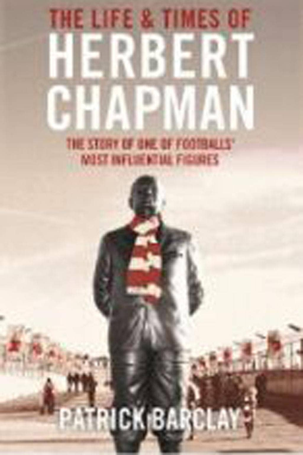 The Life and Times of Herbert Chapman by Patrick Barclay