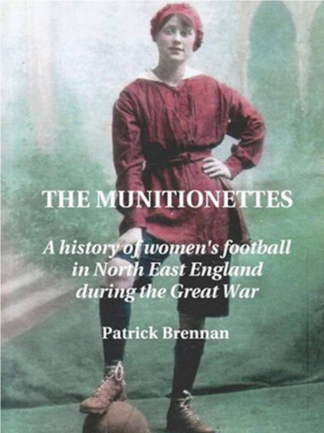 Patrick Brennan's book 'The Munitionettes: A history of Women's Football in the North-East during the First World War'